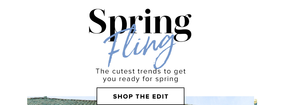 SPRING FLING. The cutest trends to get you ready for spring. Shop The Edit.