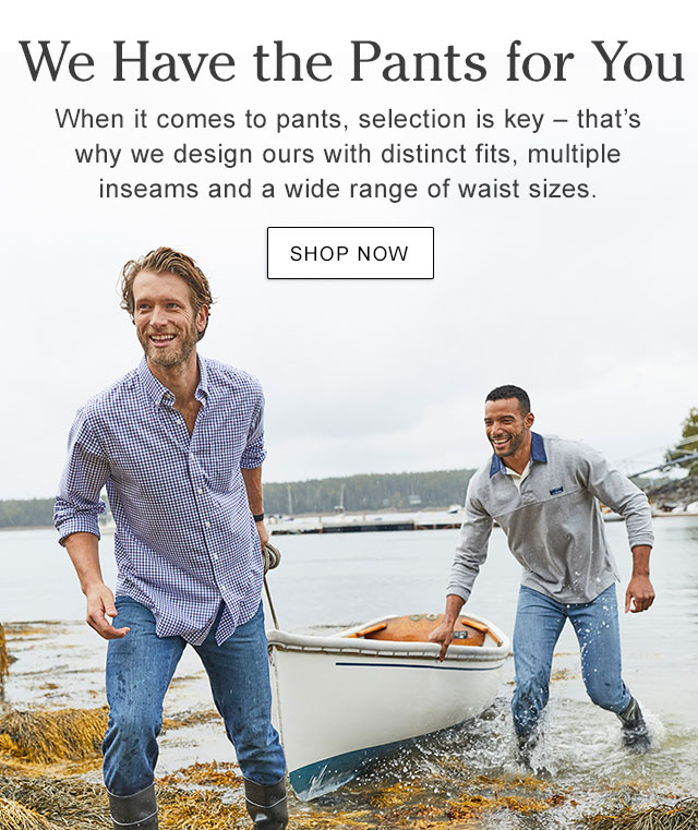 WE HAVE THE PANTS FOR YOU. When it comes to pants, selection is key - that?s why we design ours with distinct fits, multiple inseams and a wide range of waist sizes. FIND YOUR PERFECT FIT.