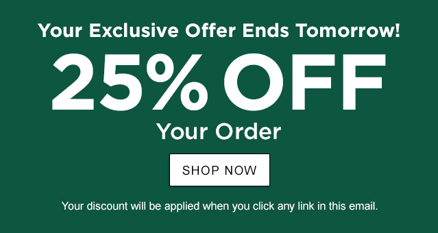 Your Exclusive Offer Ends Tomorrow. 25% off your order. Offer Ends February 4. Your exclusive one-time use Promo Code: CPDX-TDW3-7WKN-F5VL. Discount applied when you click any link in this email.