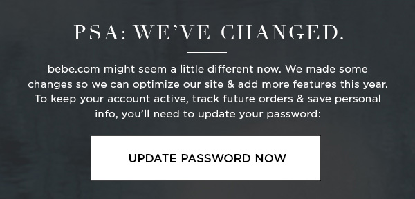 PSA: We've Changed. bebe.com might seem a little different now. We made some changes so we can optimize our site & add more features this year. To keep your account active, track future orders & save personal info, you'll need to update your password: UPDATE PASSWORD NOW >