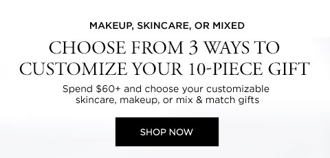 MAKEUP, SKINCARE, OR MIXED - CHOOSE FROM 3 WAYS TO CUSTOMIZE YOUR 10-PIECE GIFT - Spend $60 plus and choose your customizable skincare, makeup, or mix & match gifts - SHOP NOW