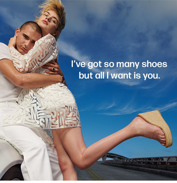 I've got so many shoes but all I want is you.
