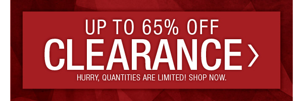 UP TO 65% OFF CLEARANCE. HURRY QUANTITIES ARE LIMITIED. SHOP CLEARANCE.