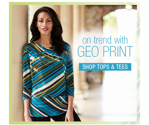 ON TREND WITH GEO PRINTS. SHOP TOPS & TEES.