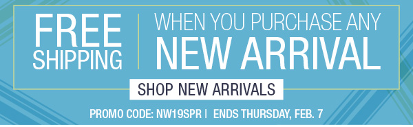 FREE SHIPPING WHEN YOU PURCHASE ANY NEW ARRIVAL. PROMO CODE NW19SPR. ENDS THURSDAY, FEB.7. SHOP NEW ARRIVALS