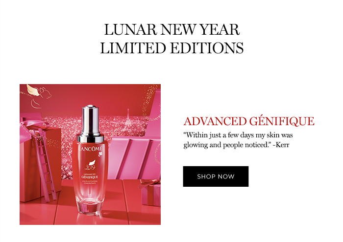 "LUNAR NEW YEAR LIMITED EDITIONS - ADVANCED GÉNIFIQUE - ""Within just a few days my skin was glowing and people noticed."" -Kerr - SHOP NOW"