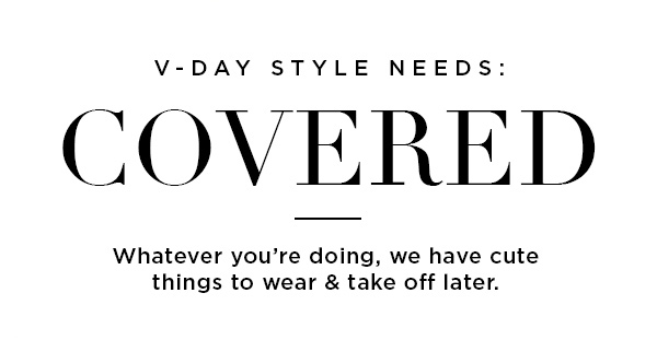 V-Day Style Needs: Covered | Whatever you're doing, we have cute things to wear & take off later.