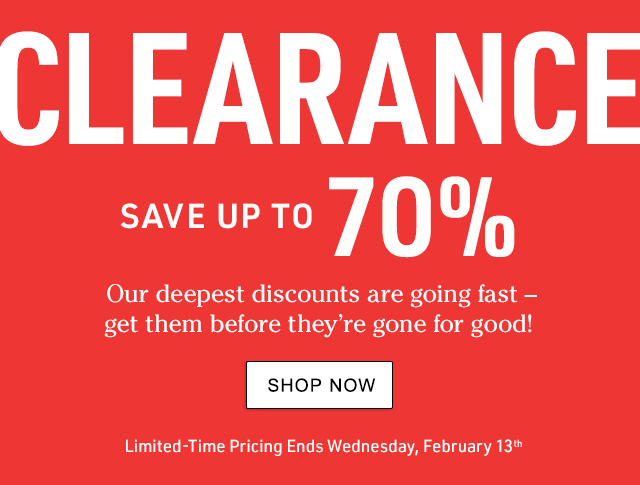 CLEARANCE. Save up to 70%.Our deepest discounts are going fast ? get them before they?re gone for good! Limited-Time Pricing Ends Wednesday, 2/13.