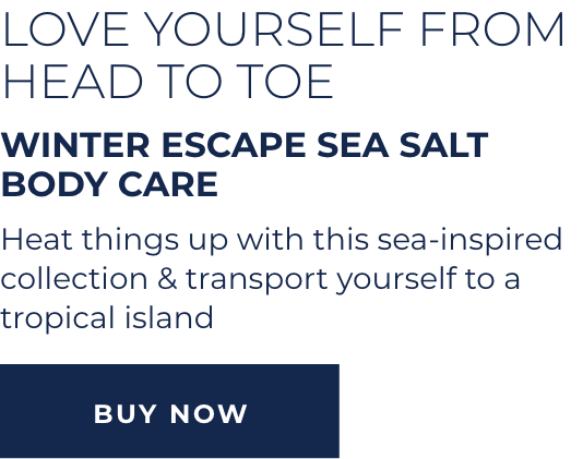 Love Yourself from Head to Toe - Winter Escape Sea Salt Body Care - Heat things up with this sea-inspired collection & transport yourself to a tropical island - BUY NOW