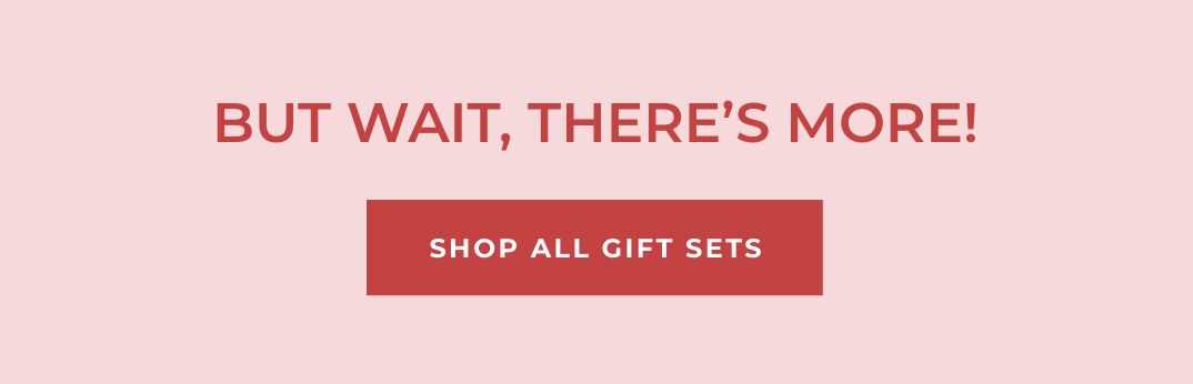 But Wait, There's More! SHOP ALL GIFT SETS