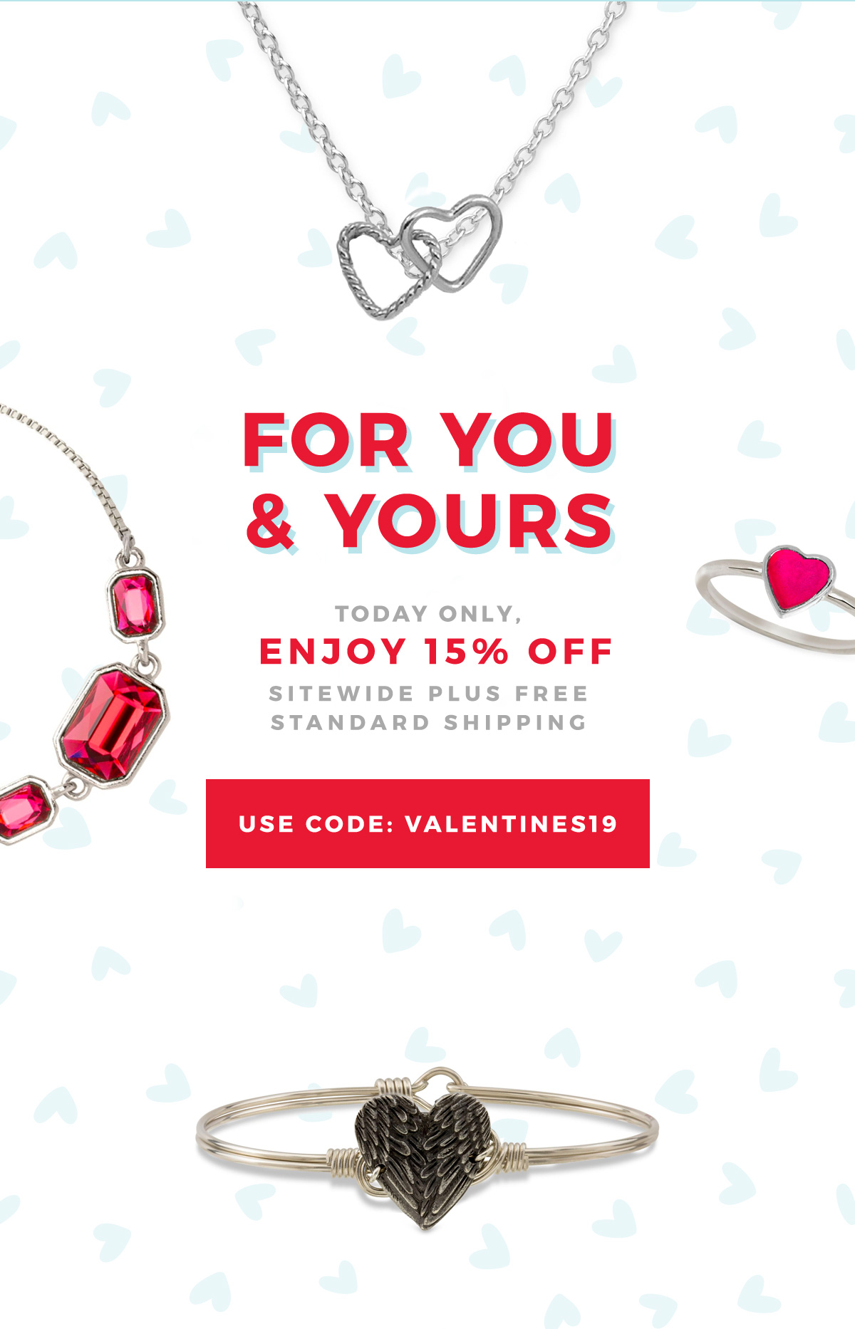 FOR YOU & YOURS | Today only, enjoy 15% off sitewide plus free standard shipping | USE CODE: VALENTINES19