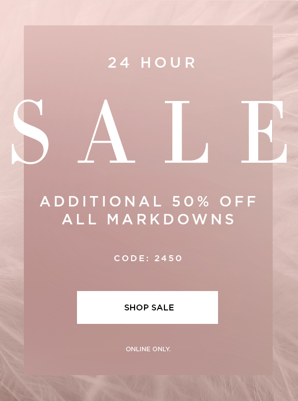 24 Hour Sale | Additional 50% Off All Markdowns | CODE: 2450 | SHOP SALE > ONLINE ONLY.
