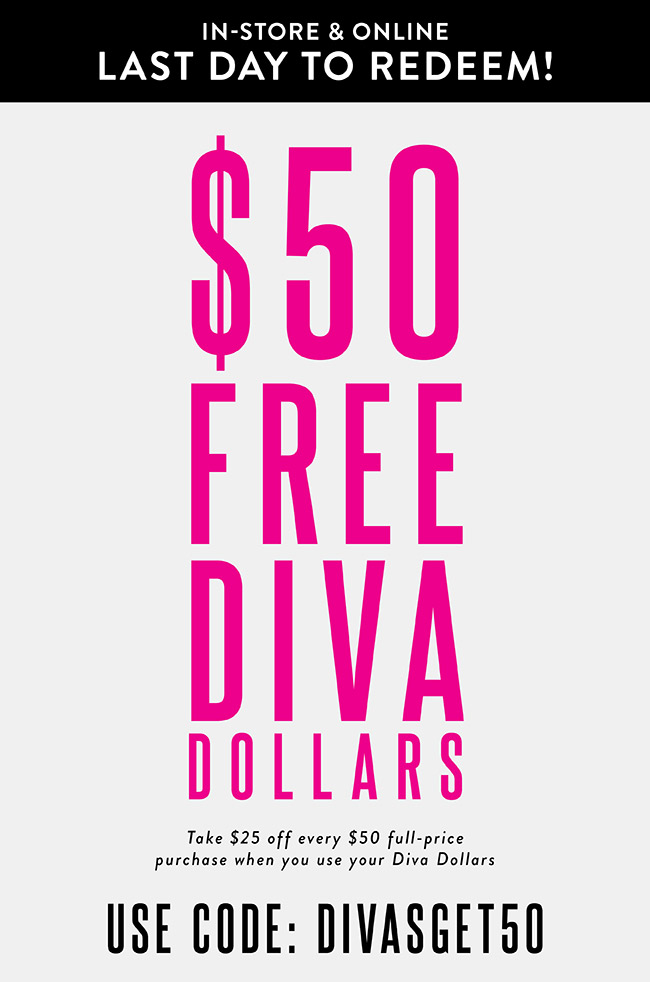Spend your Free $50 Diva Dollars in store and online. Use Code DIVASGET50