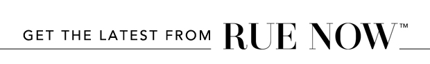 Get the Latest From Rue Now