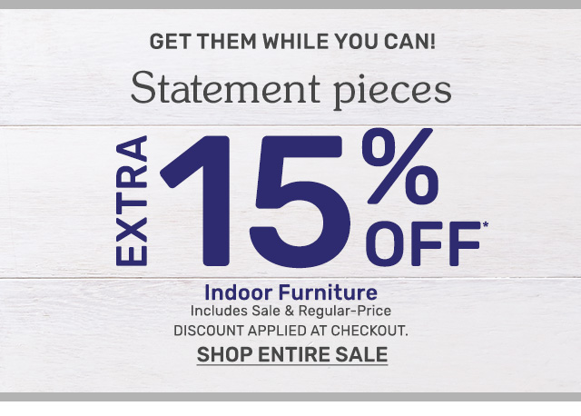 Get an extra fifteen percent off indoor furniture. Including sale and regular priced items. Discount applied at checkout.