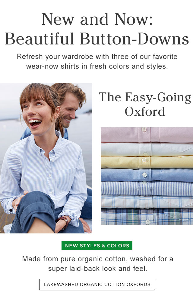 New Beautiful Button-Downs. Refresh your wardrobe with three of our favorite wear-now shirts. The Easy-Going Oxford. Made from organic cotton, washed for a laid-back look and feel.