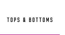 TOPS & BOTTOMS