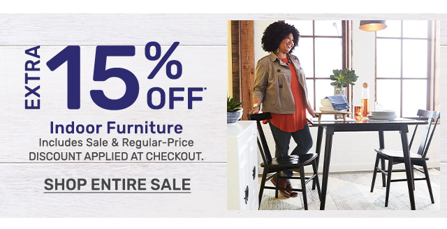 Get an extra fifteen percent off indoor furniture including sale and regular priced items. Discount applied at checkout. Shop the entire sale.