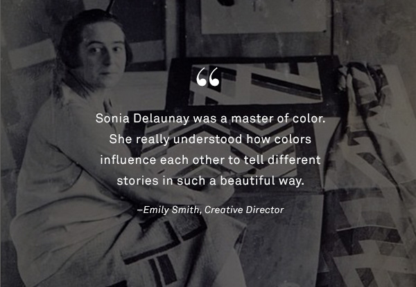 Sonia Delaunay was a master of color. She really understood how colors influence each other to tell different stories in such a beautiful way. -Emily Smith, Creative Director