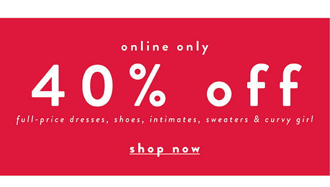 40% off Full price dresses, shoes, intimates, sweaters and curvy girl - Shop Now