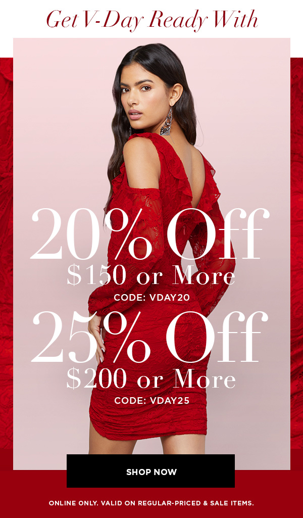Get V-Day Ready With 20% OFF $150 or More CODE: VDAY20 25% OFF $200 or More CODE: VDAY25 SHOP NOW > ONLINE ONLY. VALID ON REGULAR-PRICED & SALE ITEMS.
