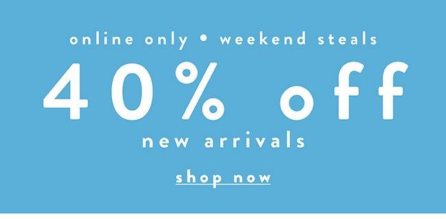40% off New Arrivals. Weekend Steals! - Shop Now