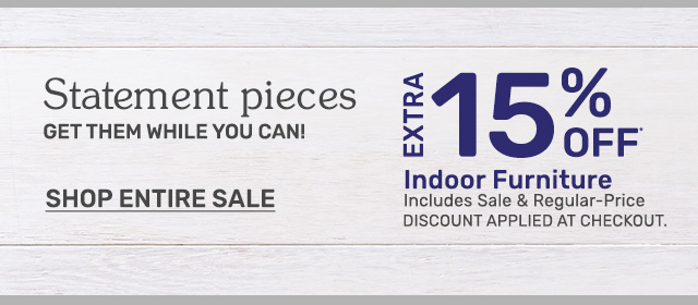 Get an extra fifteen percent off indoor furniture including sale and regular priced items. Discount applied at chekcout.