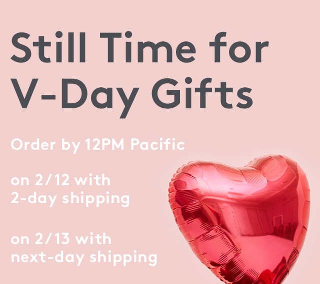 Still Time for V-Day Gifts | Order by 12PM Pacific | on 2/12 with 2-day shipping | on 2/13 with next-day shipping