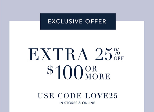 Exclusive Offer. Extra 25% Off $100 or More. Use code: LOVE25 In Stores & Online