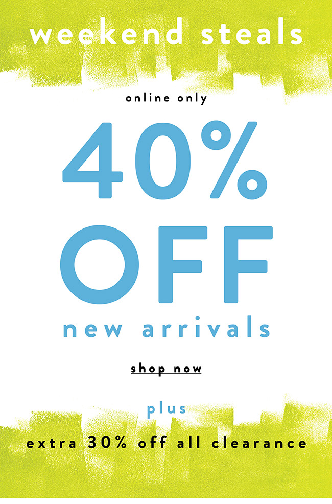 40% off New Arrivals. Weekend Steals! - Shop Now