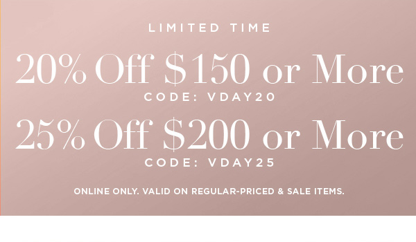 LIMITED TIME 20% OFF $150 or More CODE: VDAY20 25% OFF $200 or More CODE: VDAY25 ONLINE ONLY. VALID ON REGULAR-PRICED & SALE ITEMS.