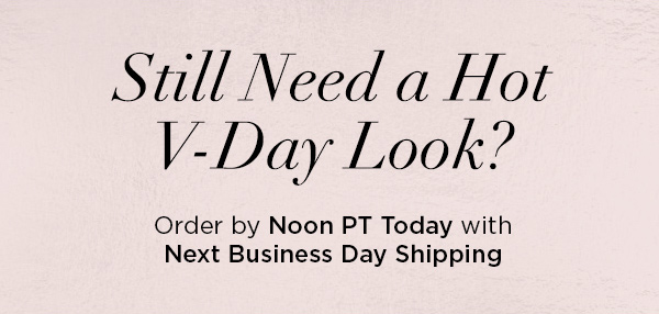 Still Need a Hot V-Day Look? Order by Noon PT Today with Next Business Day Shipping