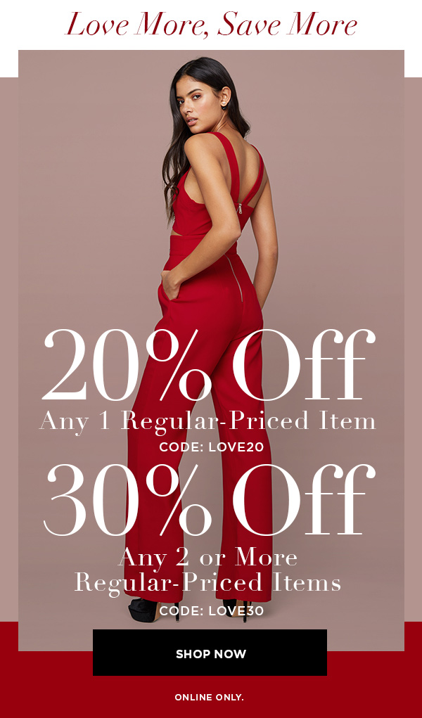 Love More, Save More 20% Off Any 1 Regular-Priced Item CODE: LOVE20 30% Off Any 2 or More Regular-Priced Items CODE: LOVE30 SHOP NOW > ONLINE ONLY.