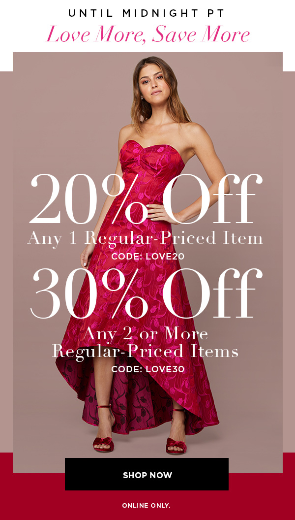 UNTIL MIDNIGHT PT Love More, Save More 20% Off Any 1 Regular-Priced Item CODE: LOVE20 30% Off Any 2 or More Regular-Priced Items CODE: LOVE30 SHOP NOW > ONLINE ONLY.