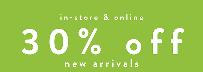 30% off New Arrivals. IN-store and Online - Shop Now