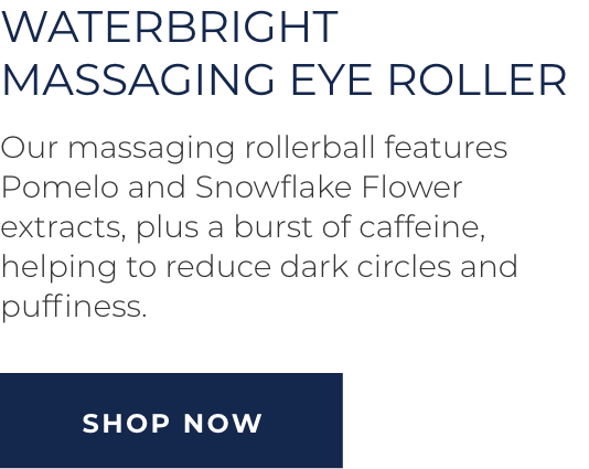 Waterbright Massaging Eye Roller - Our massaging rollerball features Pomelo and Snowflake Flower extracts, plus a burst of caffeine, helping to reduce dark circles and puffiness. SHOP NOW