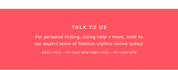 Talk To Us - For personal styling, sizing help + more, chat to our expert team of fashion stylists online today!