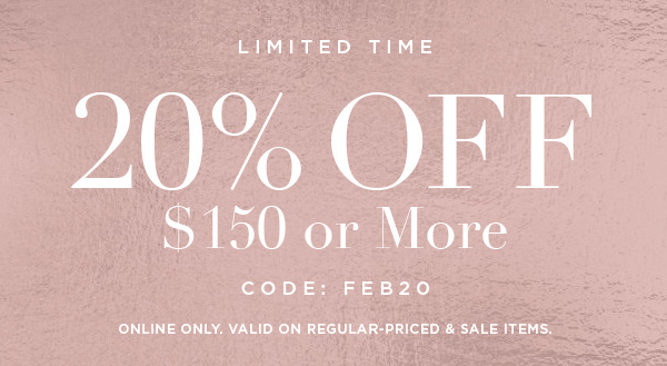 LIMITED TIME 20% OFF $150 or More CODE: FEB20 ONLINE ONLY. VALID ON REGULAR-PRICED & SALE ITEMS.