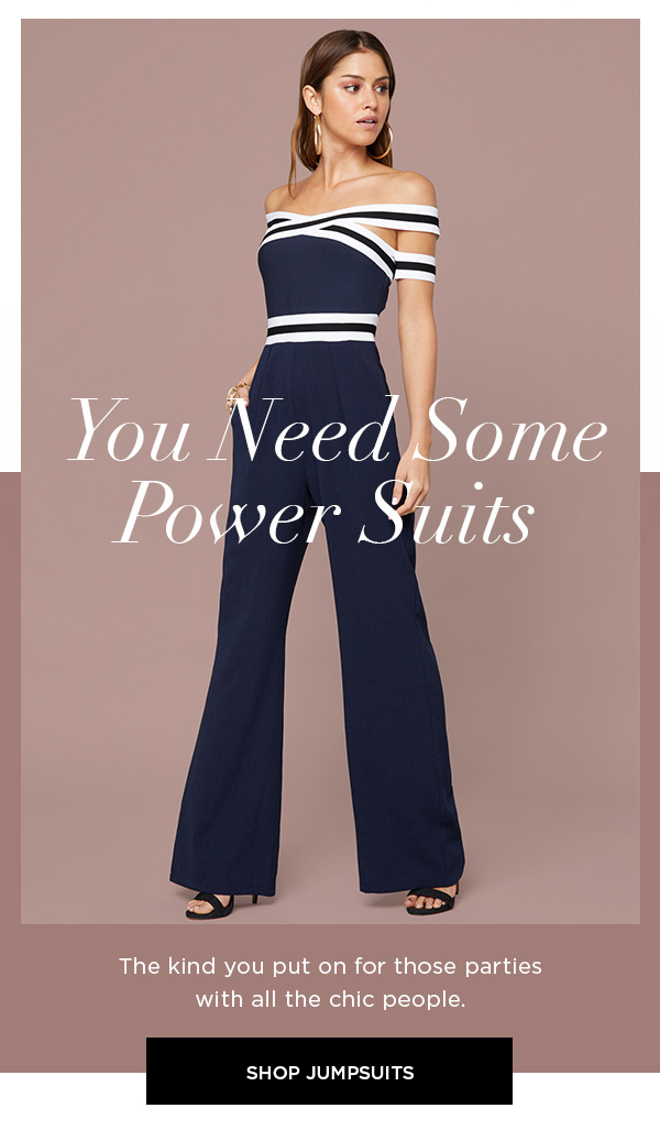 You Need Some Power Suits The kind you put on for those parties with all the chic people. SHOP JUMPSUITS >