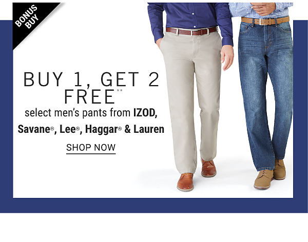 Bonus Buy - Buy 1, get 2 FREE** select men's pants from IZOD, Savane, Lee, Haagar & Lauren. Shop Now.