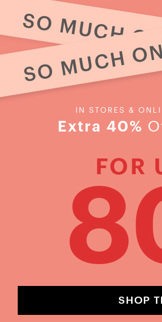 So Much On Sale, Sale In Stores & Online - Limited Time Extra 40% Off Sale Styles For Up to 80% Off! SHOP THE SALE Price as marked online. Discount taken at checkout in stores.