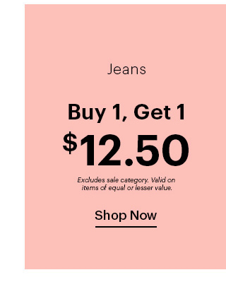 Jeans Buy 1, Get 1 $12.50 Excludes sales category. Valid on items of equal or lesser value. SHOP NOW