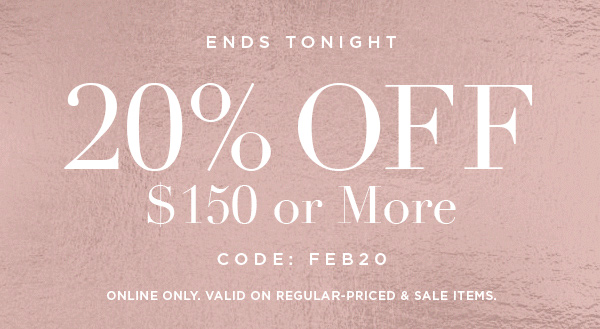ENDS TONIGHT 20% OFF $150 or More CODE: FEB20     ONLINE ONLY. VALID ON REGULAR-PRICED & SALE ITEMS.