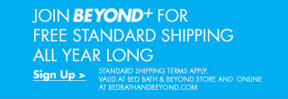 JOIN BEYOND+™ FOR FREE STANDARD SHIPPING ALL YEAR LONG - Sign Up > STANDARD SHIPPING TERMS APPLY. VALID AT BED BATH & BEYOND STORE AND ONLINE AT BEDBATHANDBEYOND.COM