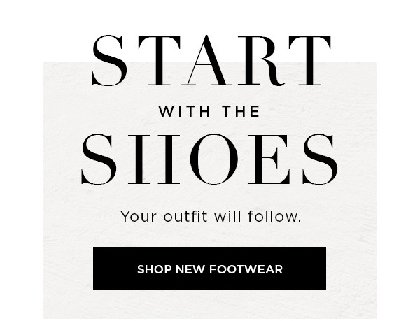 Start with the Shoes Your outfit will follow. SHOP NEW FOOTWEAR >