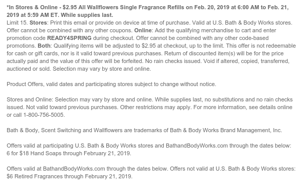 *In Stores & Online - $2.95 All Wallflowers Single Fragrance Refills on Feb. 20, 2019 at 6:00 AM to Feb. 21, 2019 at 5:59 AM ET. While supplies last. Limit 15. Stores: Print this email or provide on device at time of purchase. Valid at U.S. Bath & Body Works stores. Offer cannot be combined with any other coupons. Online: Add the qualifying merchandise to cart and enter promotion code READY4SPRING during checkout. Offer cannot be combined with any other code-based promotions. Both: Qualifying items will be adjusted to $2.95 at checkout, up to the limit. This offer is not redeemable for cash or gift cards, nor is it valid toward previous purchases. Return of discounted item(s) will be for the price actually paid and the value of this offer will be forfeited. No rain
