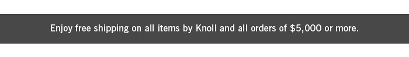 Shipping is free for all Knoll products and orders over $5,000.