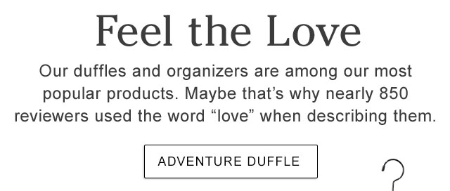 """Feel the Love. Our duffles and organizers are among our most popular products. Maybe that's why nearly 850 reviewers used the word """"love"""" when describing them."""