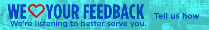 WE <3 YOUR FEEDBACK | We're listening to better serve you. | Tell us how