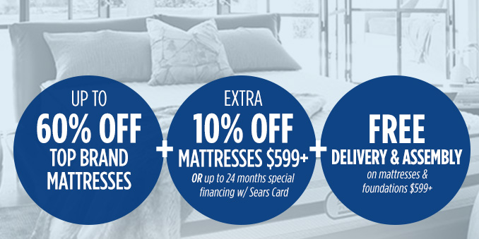UP TO 60% OFF TOP BRAND MATTRESSES  | +  EXTRA 10% OFF MATTRESSES $599+ OR up to 24 months special financing w/ Sears Card  | + FREE DELIVERY & ASSEMBLY on mattresses & foundations $599+